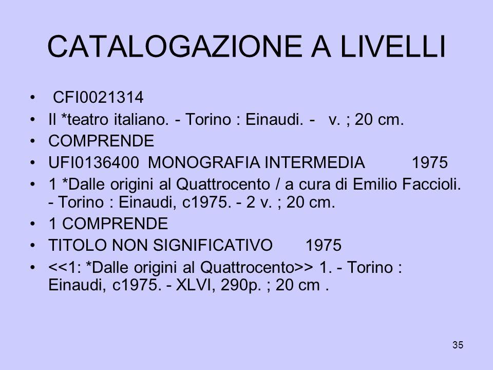 35 CATALOGAZIONE A LIVELLI CFI0021314 Il *teatro italiano. - Torino : Einaudi. - v. ; 20 cm. COMPRENDE UFI0136400 MONOGRAFIA INTERMEDIA 1975 1 *Dalle
