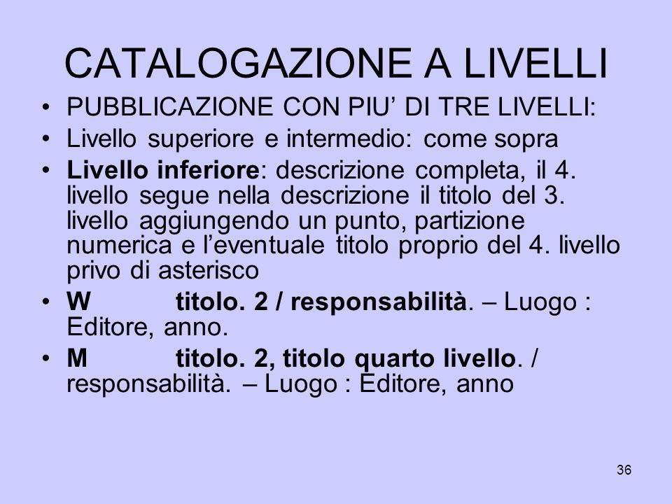 36 CATALOGAZIONE A LIVELLI PUBBLICAZIONE CON PIU DI TRE LIVELLI: Livello superiore e intermedio: come sopra Livello inferiore: descrizione completa, i
