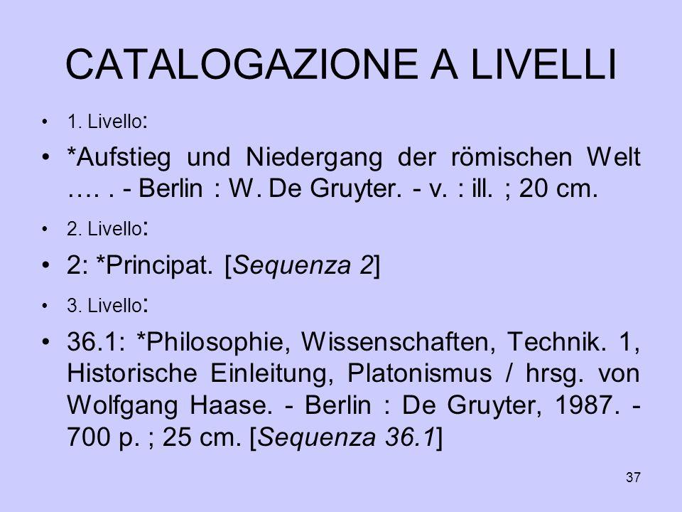37 CATALOGAZIONE A LIVELLI 1. Livello : *Aufstieg und Niedergang der römischen Welt ….. - Berlin : W. De Gruyter. - v. : ill. ; 20 cm. 2. Livello : 2:
