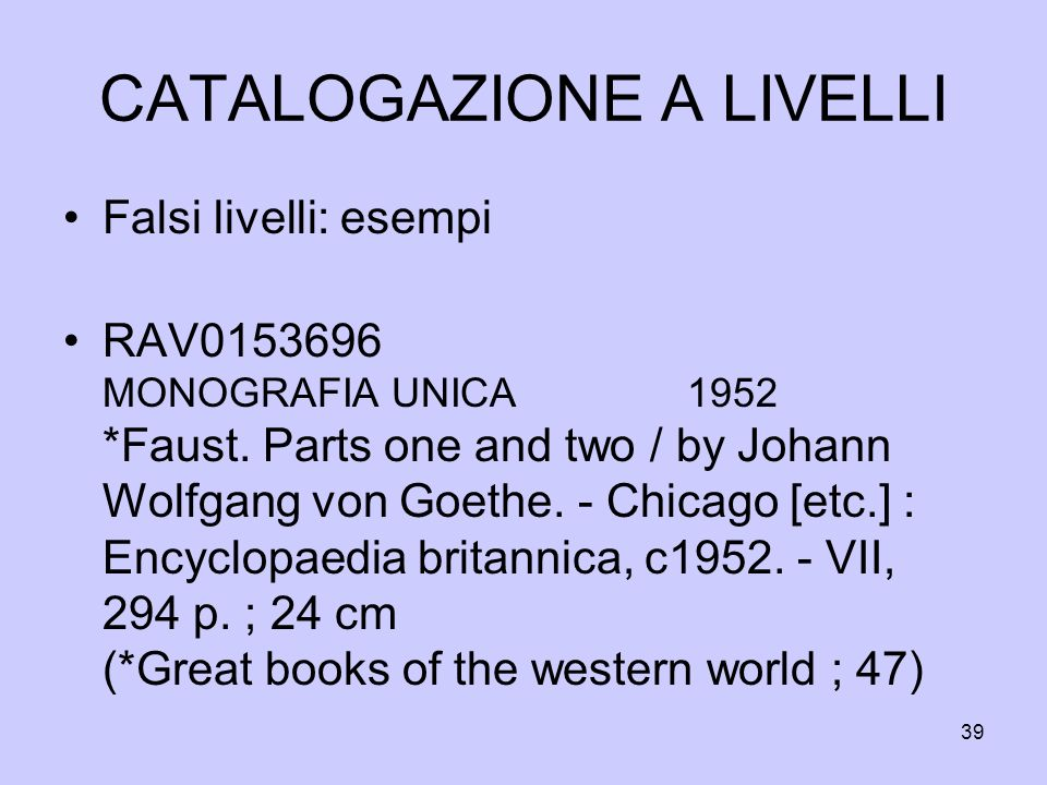 39 CATALOGAZIONE A LIVELLI Falsi livelli: esempi RAV0153696 MONOGRAFIA UNICA 1952 *Faust. Parts one and two / by Johann Wolfgang von Goethe. - Chicago