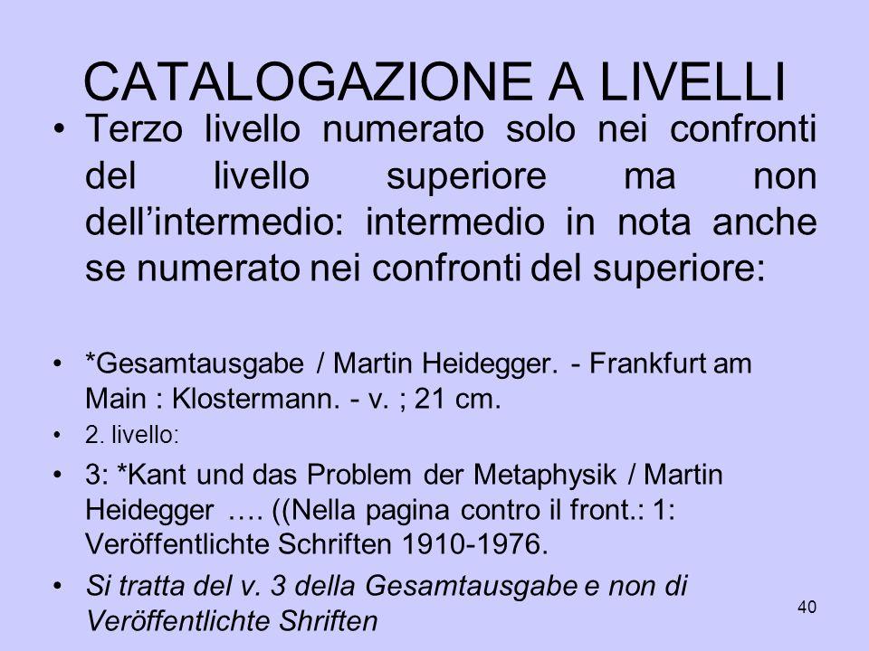 40 CATALOGAZIONE A LIVELLI Terzo livello numerato solo nei confronti del livello superiore ma non dellintermedio: intermedio in nota anche se numerato