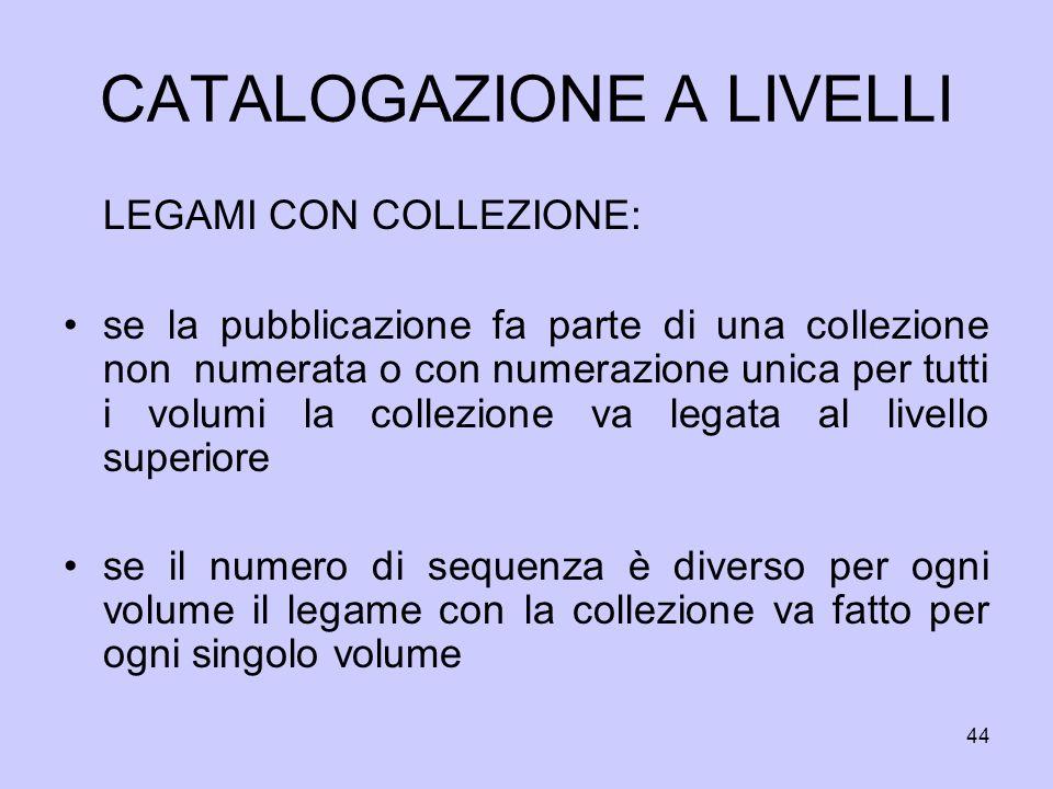 44 CATALOGAZIONE A LIVELLI LEGAMI CON COLLEZIONE: se la pubblicazione fa parte di una collezione non numerata o con numerazione unica per tutti i volu