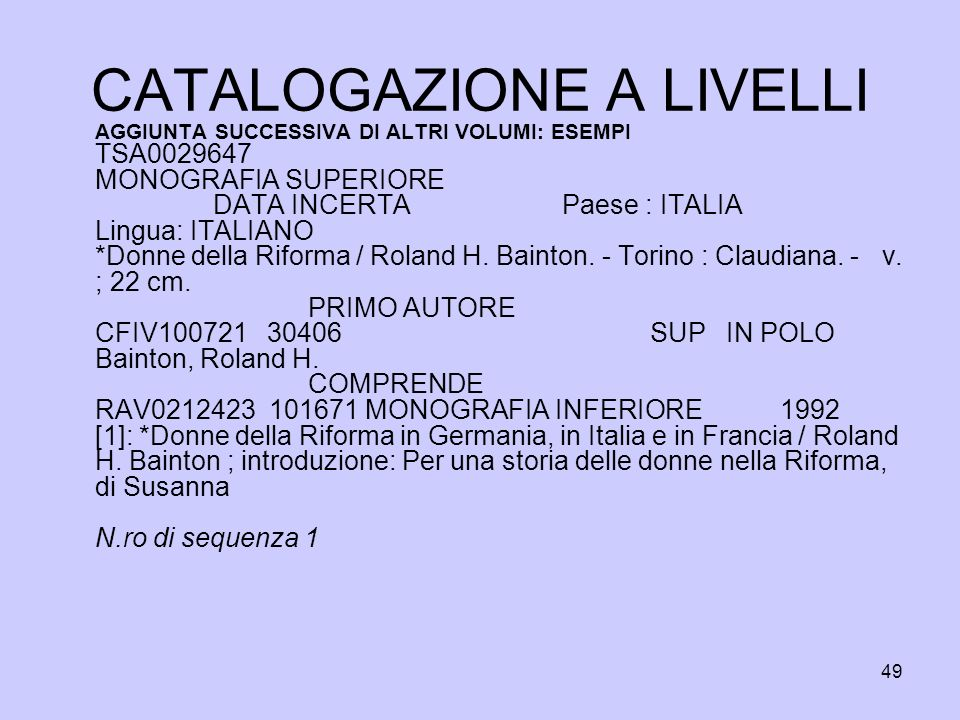 49 CATALOGAZIONE A LIVELLI AGGIUNTA SUCCESSIVA DI ALTRI VOLUMI: ESEMPI TSA0029647 MONOGRAFIA SUPERIORE DATA INCERTA Paese : ITALIA Lingua: ITALIANO *D