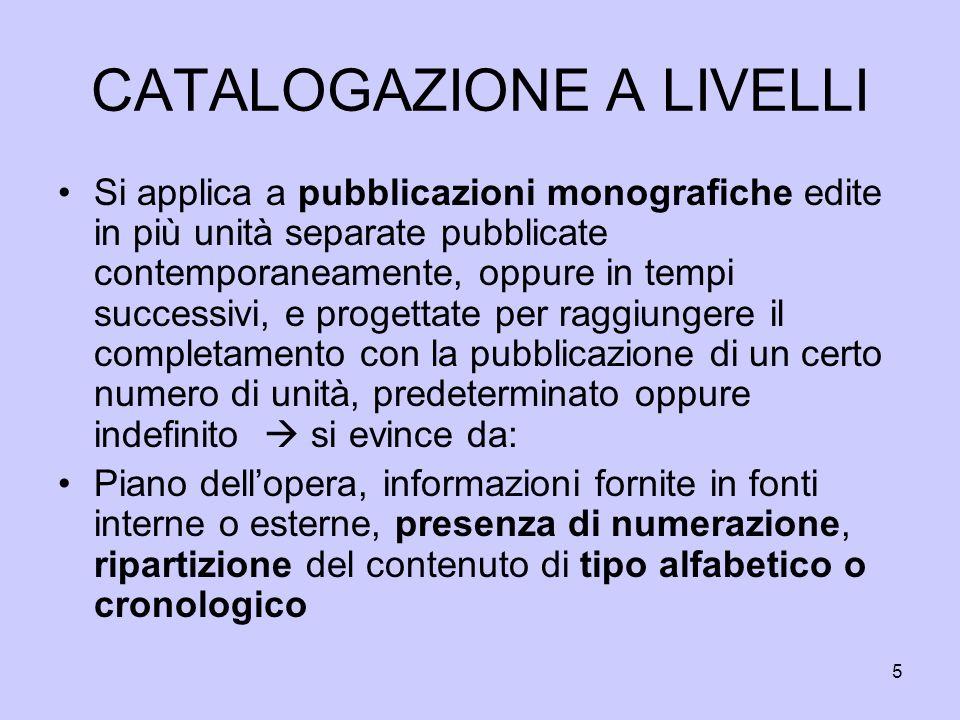 5 CATALOGAZIONE A LIVELLI Si applica a pubblicazioni monografiche edite in più unità separate pubblicate contemporaneamente, oppure in tempi successiv