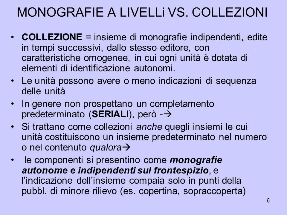6 MONOGRAFIE A LIVELLi VS. COLLEZIONI COLLEZIONE = insieme di monografie indipendenti, edite in tempi successivi, dallo stesso editore, con caratteris