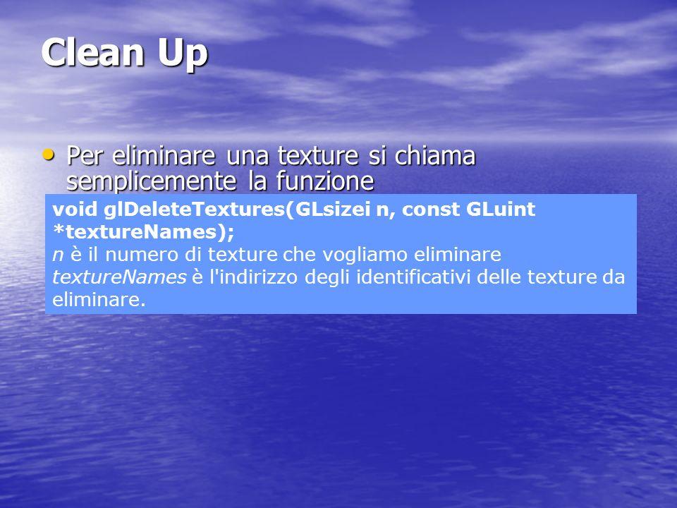 Clean Up Per eliminare una texture si chiama semplicemente la funzione Per eliminare una texture si chiama semplicemente la funzione void glDeleteText
