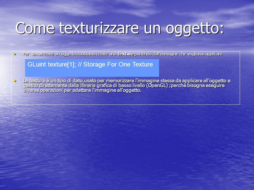 Creazione della Texture La funzione per eseguire tale compito è: void glTexImage2D(GLenum target, GLint internalFormat, GLsizei width, GLsizei height, GLint border, GLenum format, GLenum type, const GLvoid *pixels); La funzione per eseguire tale compito è: void glTexImage2D(GLenum target, GLint internalFormat, GLsizei width, GLsizei height, GLint border, GLenum format, GLenum type, const GLvoid *pixels); target deve essere uguale a GL_TEXTURE_2D; internalFormat descrive il formato delle Texels (GL_RGB>, GL_RGBA, ma anche GL_LUMINACE, GL_LUMINANCE_ALPHA); target deve essere uguale a GL_TEXTURE_2D; internalFormat descrive il formato delle Texels (GL_RGB>, GL_RGBA, ma anche GL_LUMINACE, GL_LUMINANCE_ALPHA); width e height sono la dimensione dell immagine; border indica se vogliamo che la texture abbia un bordo; format indica il formato dati dell immagine (GL_RGB, GL_RGBA...) type indica il tipo di dato utilizzato (GL_UNSIGNED_BYTE, GL_SHORT...) width e height sono la dimensione dell immagine; border indica se vogliamo che la texture abbia un bordo; format indica il formato dati dell immagine (GL_RGB, GL_RGBA...) type indica il tipo di dato utilizzato (GL_UNSIGNED_BYTE, GL_SHORT...) pixels (o texels) è il puntatore ai dati dell immagine; pixels (o texels) è il puntatore ai dati dell immagine; Tale operazione indica ad OpenGL quale immagine vogliamo utilizzare per creare la nostra texture.