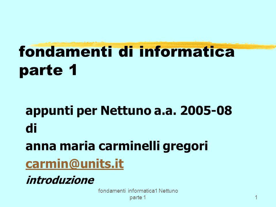 fondamenti informatica1 Nettuno parte 112 Primo corso di: fondamenti di informatica=Nozioni base su: z_hardware/software; z_la struttura funzionale di E.E.; z_i sistemi operativi; z_la programmazione; z_alcuni strumenti software; z_il linguaggio C, C++ ….per iniziare a fare programmi semplici, ma...