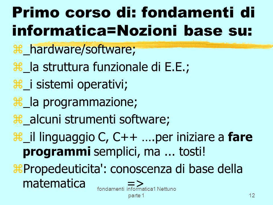fondamenti informatica1 Nettuno parte 112 Primo corso di: fondamenti di informatica=Nozioni base su: z_hardware/software; z_la struttura funzionale di