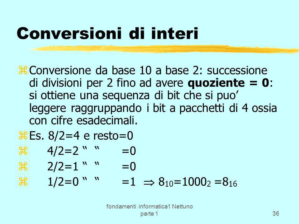 fondamenti informatica1 Nettuno parte 136 Conversioni di interi zConversione da base 10 a base 2: successione di divisioni per 2 fino ad avere quozien