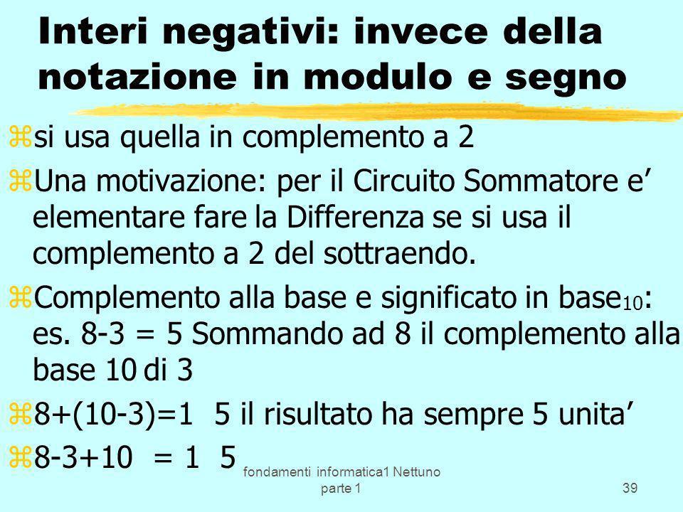 fondamenti informatica1 Nettuno parte 139 Interi negativi: invece della notazione in modulo e segno zsi usa quella in complemento a 2 zUna motivazione