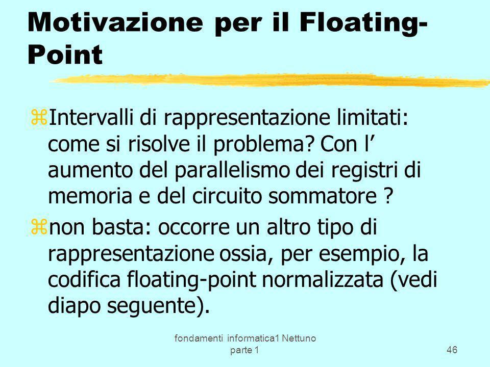 fondamenti informatica1 Nettuno parte 146 Motivazione per il Floating- Point zIntervalli di rappresentazione limitati: come si risolve il problema? Co