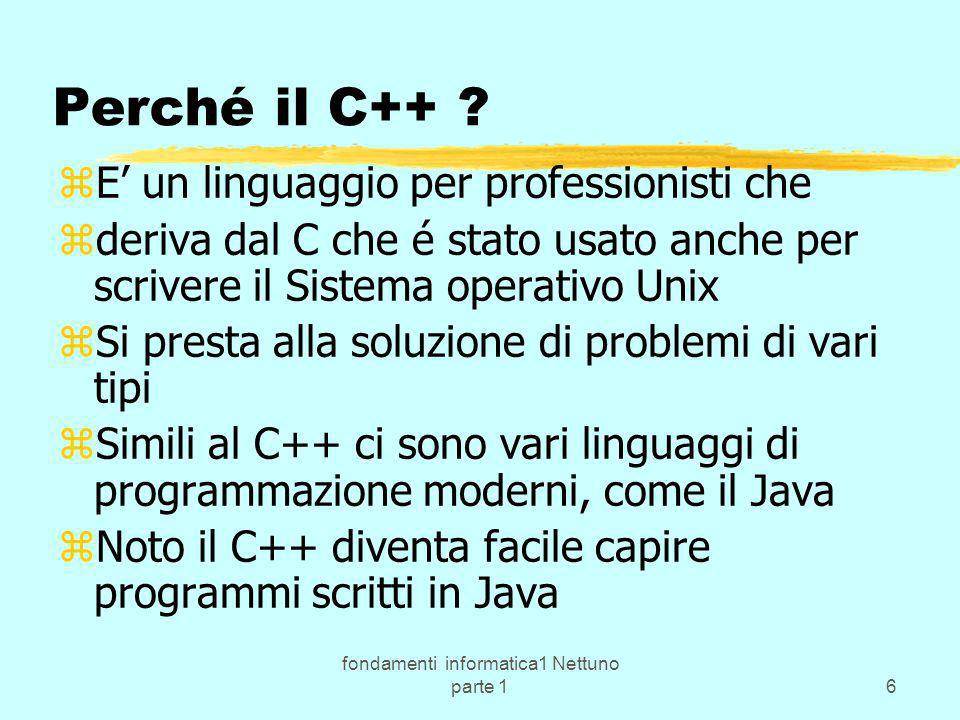 fondamenti informatica1 Nettuno parte 16 Perché il C++ ? zE un linguaggio per professionisti che zderiva dal C che é stato usato anche per scrivere il