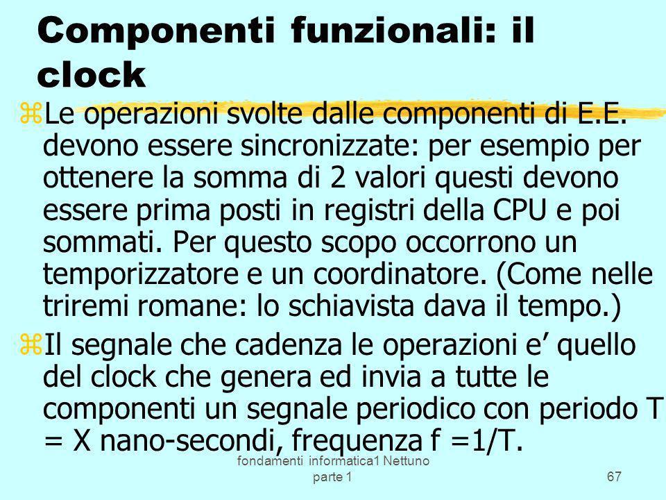fondamenti informatica1 Nettuno parte 167 Componenti funzionali: il clock zLe operazioni svolte dalle componenti di E.E. devono essere sincronizzate: