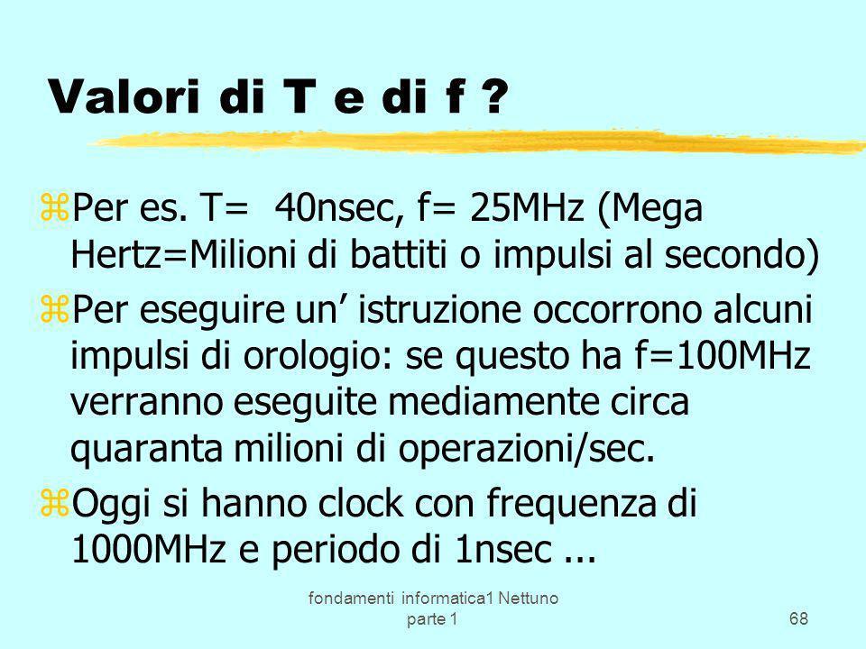 fondamenti informatica1 Nettuno parte 168 Valori di T e di f ? zPer es. T= 40nsec, f= 25MHz (Mega Hertz=Milioni di battiti o impulsi al secondo) zPer