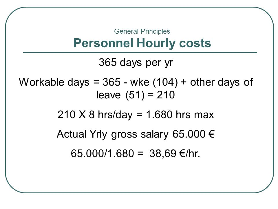 365 days per yr Workable days = 365 - wke (104) + other days of leave (51) = 210 210 X 8 hrs/day = 1.680 hrs max Actual Yrly gross salary 65.000 65.00