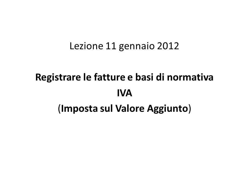 Lezione 11 gennaio 2012 Registrare le fatture e basi di normativa IVA (Imposta sul Valore Aggiunto)