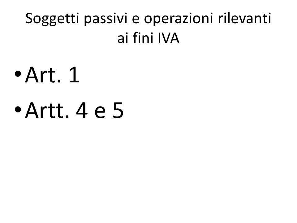 Soggetti passivi e operazioni rilevanti ai fini IVA Art. 1 Artt. 4 e 5