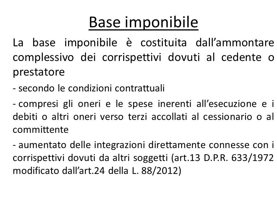 Base imponibile La base imponibile è costituita dallammontare complessivo dei corrispettivi dovuti al cedente o prestatore - secondo le condizioni con