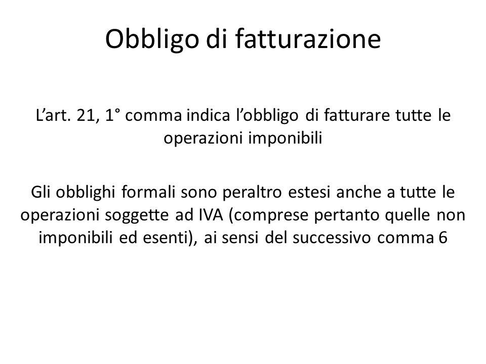 Obbligo di fatturazione Lart. 21, 1° comma indica lobbligo di fatturare tutte le operazioni imponibili Gli obblighi formali sono peraltro estesi anche