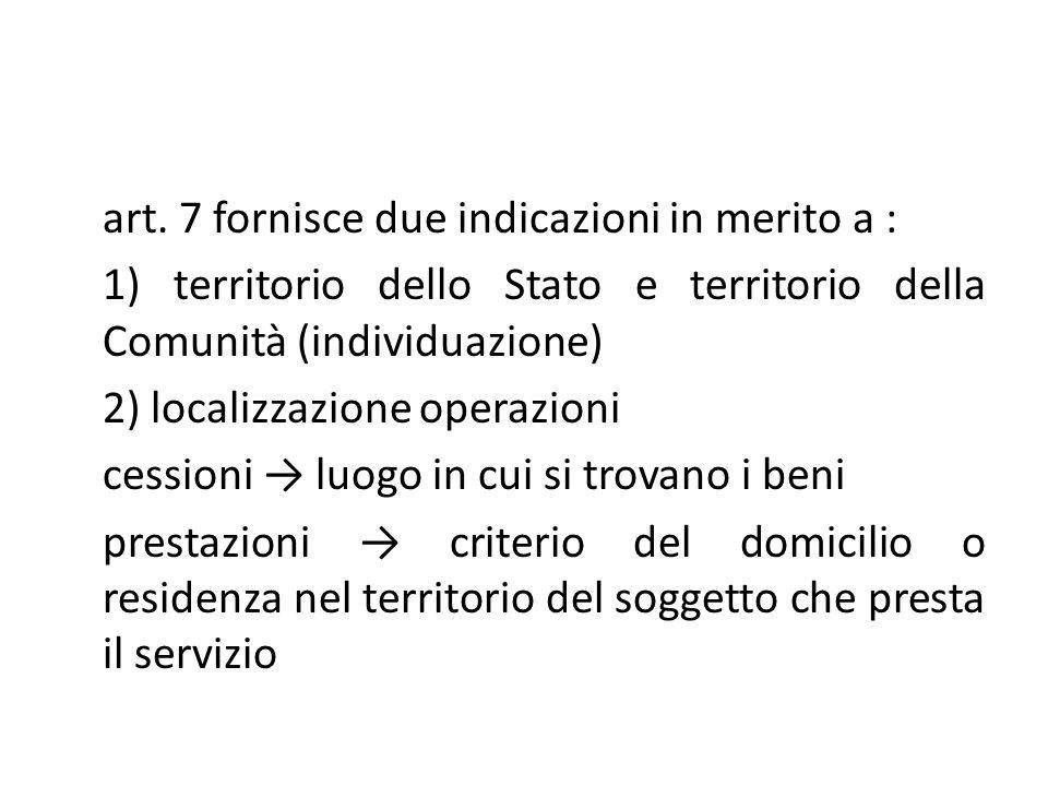 art. 7 fornisce due indicazioni in merito a : 1) territorio dello Stato e territorio della Comunità (individuazione) 2) localizzazione operazioni cess