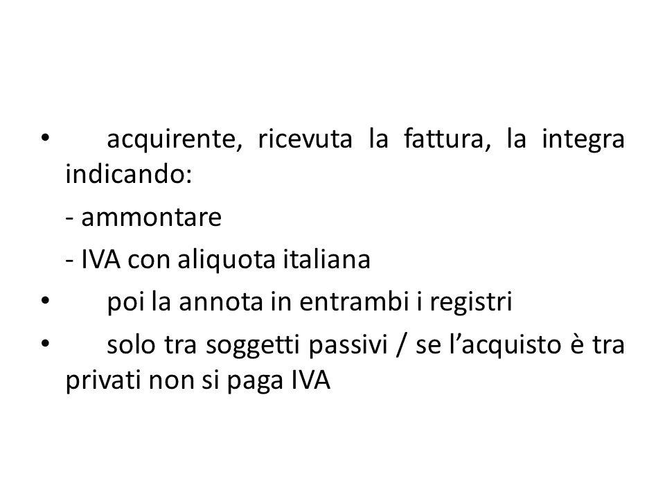 acquirente, ricevuta la fattura, la integra indicando: - ammontare - IVA con aliquota italiana poi la annota in entrambi i registri solo tra soggetti