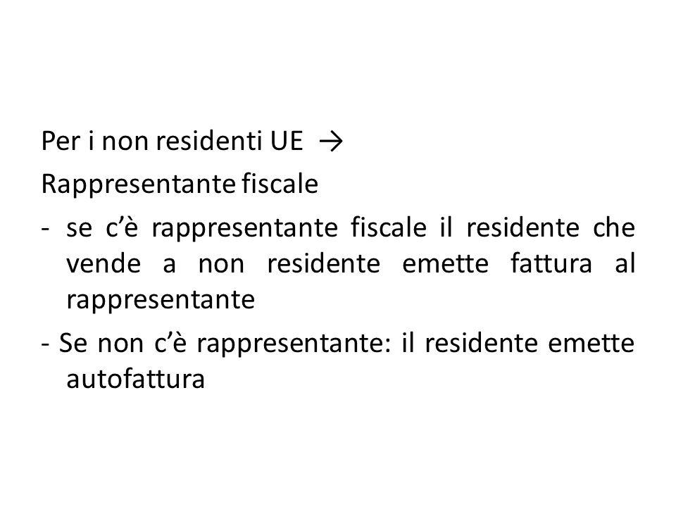 Per i non residenti UE Rappresentante fiscale -se cè rappresentante fiscale il residente che vende a non residente emette fattura al rappresentante -