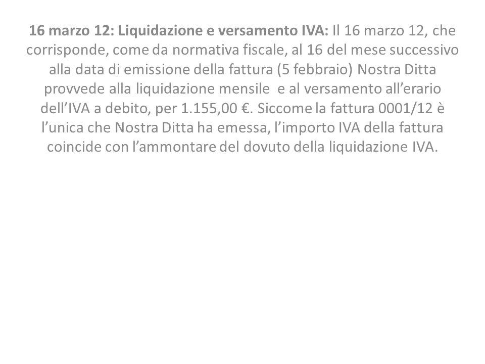 16 marzo 12: Liquidazione e versamento IVA: Il 16 marzo 12, che corrisponde, come da normativa fiscale, al 16 del mese successivo alla data di emissio
