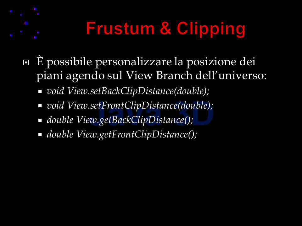 È possibile personalizzare la posizione dei piani agendo sul View Branch delluniverso: void View.setBackClipDistance(double); void View.setFrontClipDistance(double); double View.getBackClipDistance(); double View.getFrontClipDistance();