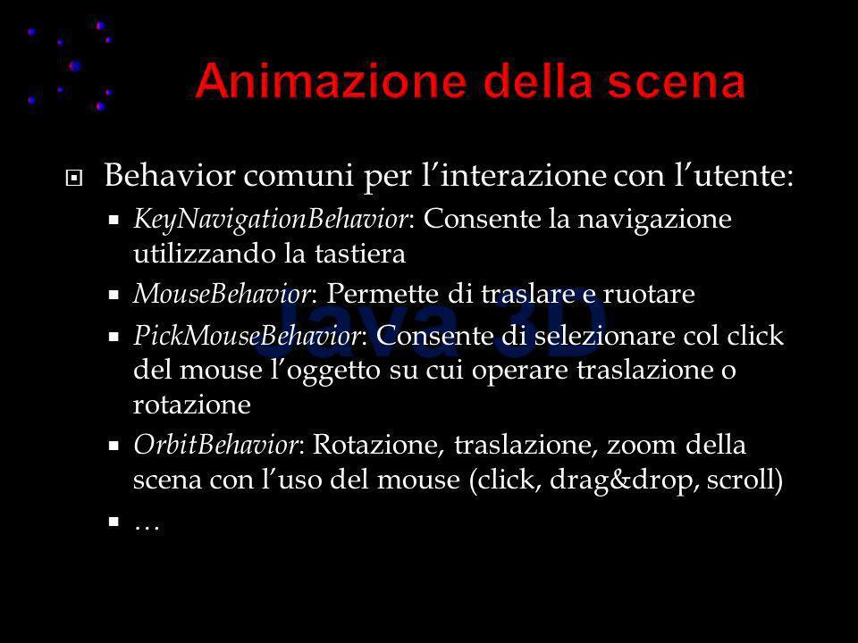 Behavior comuni per linterazione con lutente: KeyNavigationBehavior : Consente la navigazione utilizzando la tastiera MouseBehavior : Permette di traslare e ruotare PickMouseBehavior : Consente di selezionare col click del mouse loggetto su cui operare traslazione o rotazione OrbitBehavior : Rotazione, traslazione, zoom della scena con luso del mouse (click, drag&drop, scroll) …