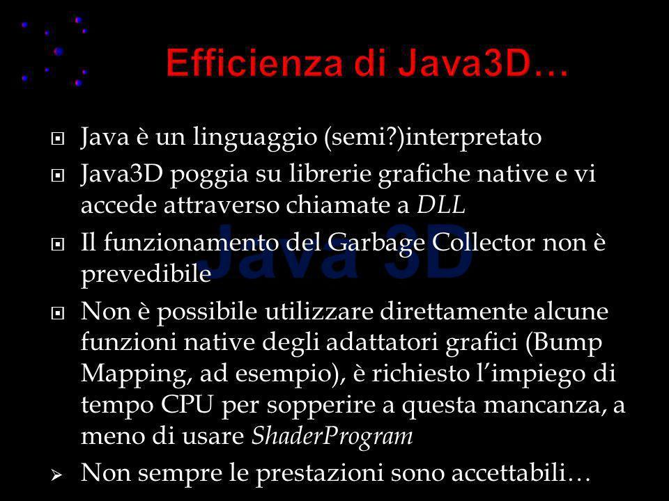 Java è un linguaggio (semi?)interpretato Java3D poggia su librerie grafiche native e vi accede attraverso chiamate a DLL Il funzionamento del Garbage Collector non è prevedibile Non è possibile utilizzare direttamente alcune funzioni native degli adattatori grafici (Bump Mapping, ad esempio), è richiesto limpiego di tempo CPU per sopperire a questa mancanza, a meno di usare ShaderProgram Non sempre le prestazioni sono accettabili…