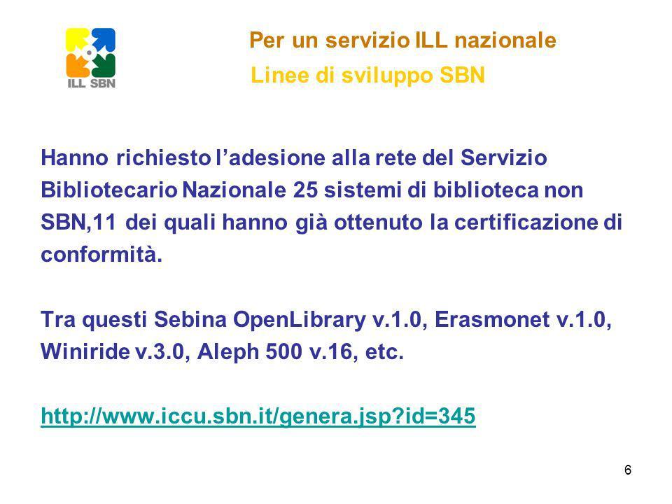 6 Per un servizio ILL nazionale Linee di sviluppo SBN Hanno richiesto ladesione alla rete del Servizio Bibliotecario Nazionale 25 sistemi di biblioteca non SBN,11 dei quali hanno già ottenuto la certificazione di conformità.