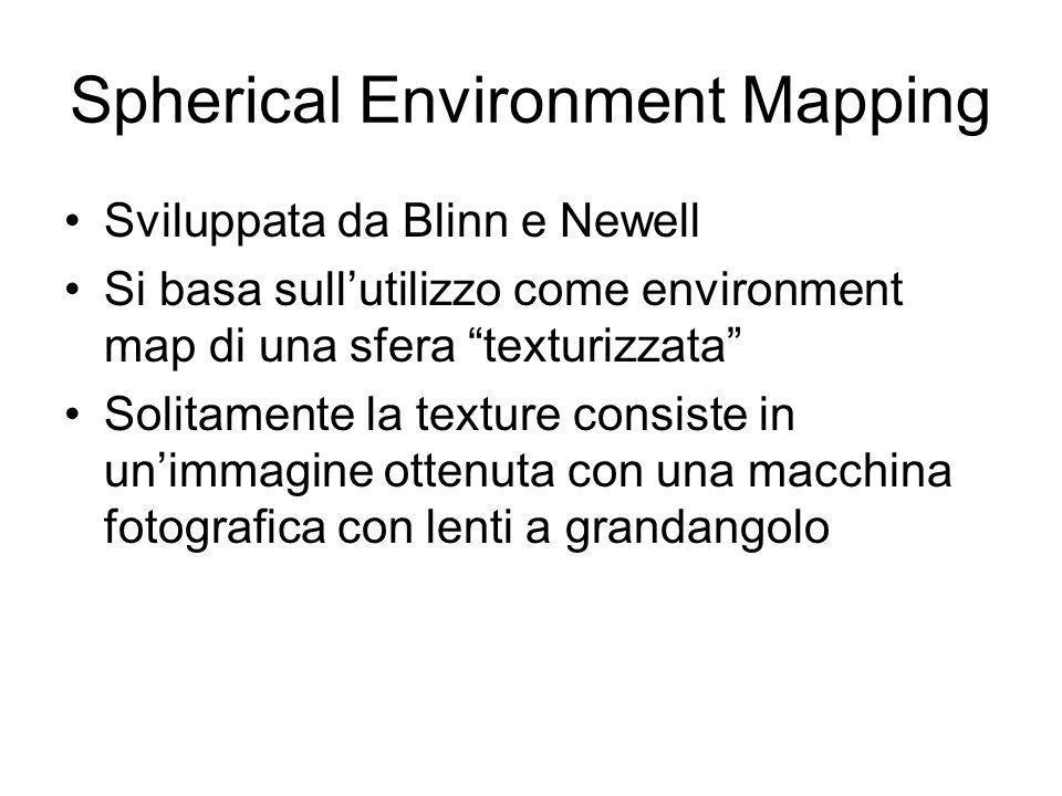 Spherical Environment Mapping Sviluppata da Blinn e Newell Si basa sullutilizzo come environment map di una sfera texturizzata Solitamente la texture consiste in unimmagine ottenuta con una macchina fotografica con lenti a grandangolo