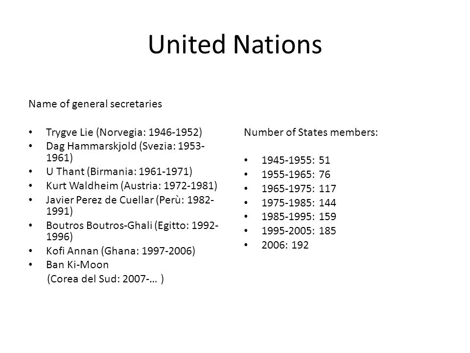 United Nations Name of general secretaries Trygve Lie (Norvegia: 1946-1952) Dag Hammarskjold (Svezia: 1953- 1961) U Thant (Birmania: 1961-1971) Kurt Waldheim (Austria: 1972-1981) Javier Perez de Cuellar (Perù: 1982- 1991) Boutros Boutros-Ghali (Egitto: 1992- 1996) Kofi Annan (Ghana: 1997-2006) Ban Ki-Moon (Corea del Sud: 2007-… ) Number of States members: 1945-1955: 51 1955-1965: 76 1965-1975: 117 1975-1985: 144 1985-1995: 159 1995-2005: 185 2006: 192