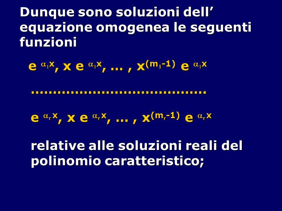 Dunque sono soluzioni dell equazione omogenea le seguenti funzioni e x, x e x, …, x (m 1 -1) e x …………………………………. e r x, x e r x, …, x (m r -1) e r x re