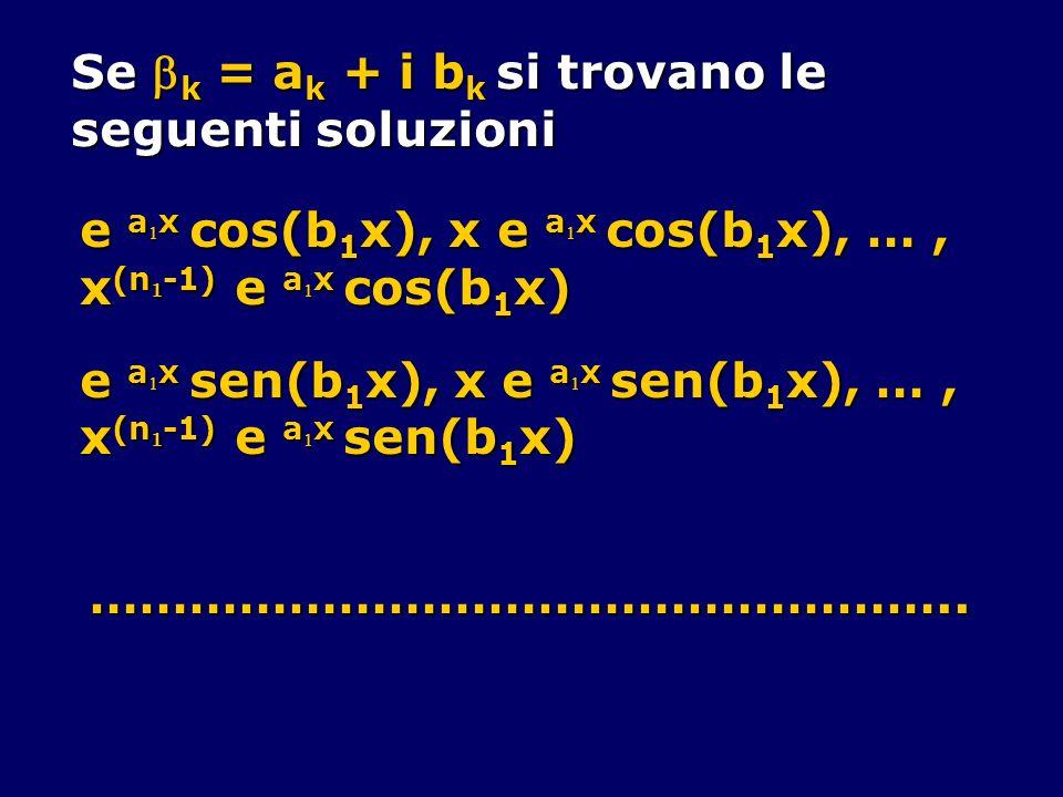 Se k = a k + i b k si trovano le seguenti soluzioni e a x cos(b 1 x), x e a x cos(b 1 x), …, x (n 1 -1) e a x cos(b 1 x) e a x sen(b 1 x), x e a x sen