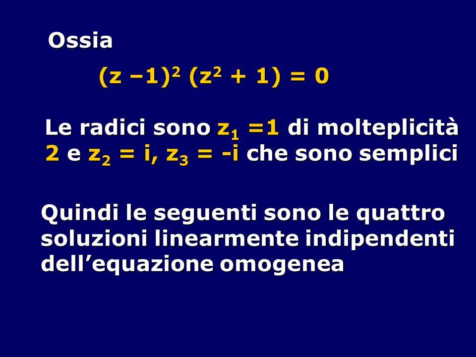 Ossia (z –1) 2 (z 2 + 1) = 0 Le radici sono z 1 =1 di molteplicità 2 e z 2 = i, z 3 = -i che sono semplici Quindi le seguenti sono le quattro soluzion