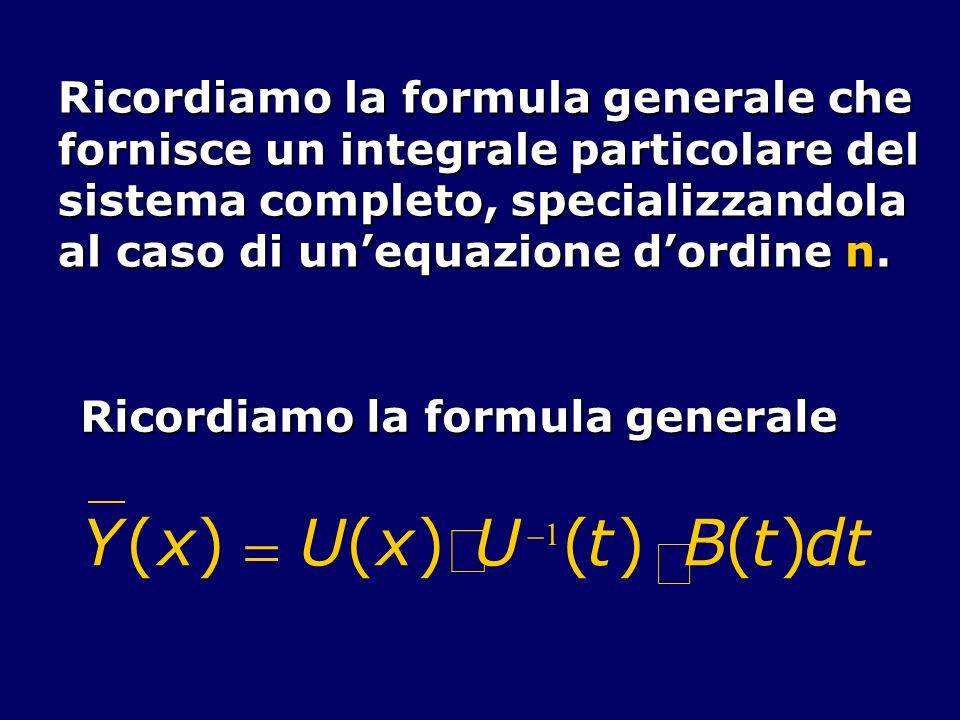 Ricordiamo la formula generale che fornisce un integrale particolare del sistema completo, specializzandola al caso di unequazione dordine n. Ricordia