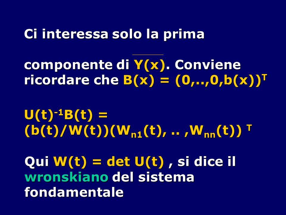 Ci interessa solo la prima componente di Y(x). Conviene ricordare che B(x) = (0,..,0,b(x)) T U(t) -1 B(t) = (b(t)/W(t))(W n1 (t),..,W nn (t)) T Qui W(