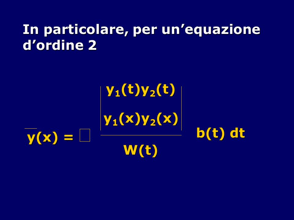 In particolare, per unequazione dordine 2 y(x) = y(x) = y 1 (t)y 2 (t) y 1 (x)y 2 (x) W(t) b(t) dt