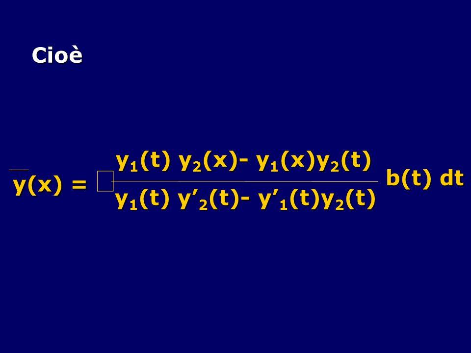 Cioè y(x) = y(x) = y 1 (t) y 2 (x)- y 1 (x)y 2 (t) y 1 (t) y 2 (t)- y 1 (t)y 2 (t) b(t) dt