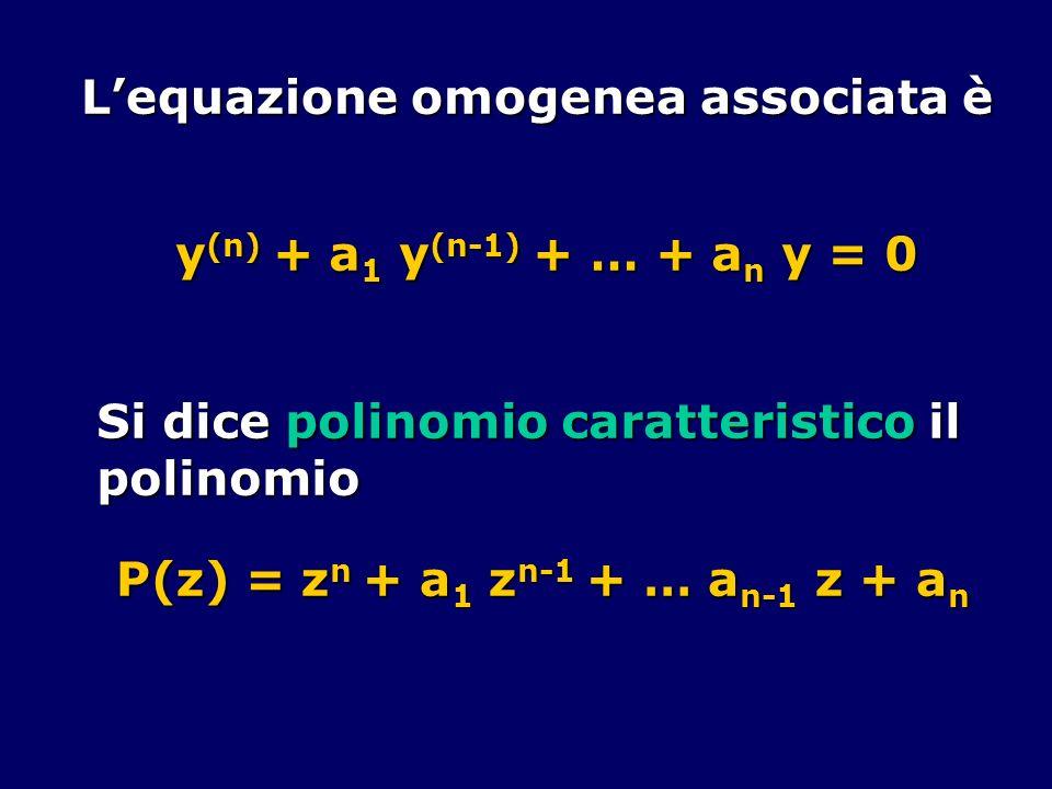 Lequazione omogenea associata è y (n) + a 1 y (n-1) + … + a n y = 0 Si dice polinomio caratteristico il polinomio P(z) = z n + a 1 z n-1 + … a n-1 z +
