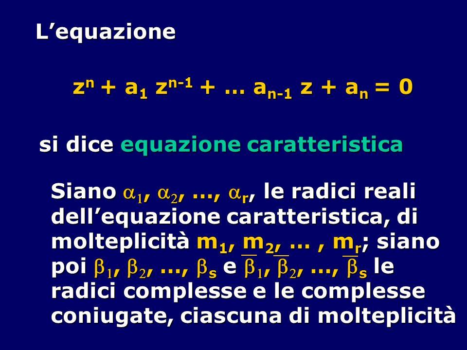 Lequazione z n + a 1 z n-1 + … a n-1 z + a n = 0 z n + a 1 z n-1 + … a n-1 z + a n = 0 si dice equazione caratteristica Siano,, …, r, le radici reali