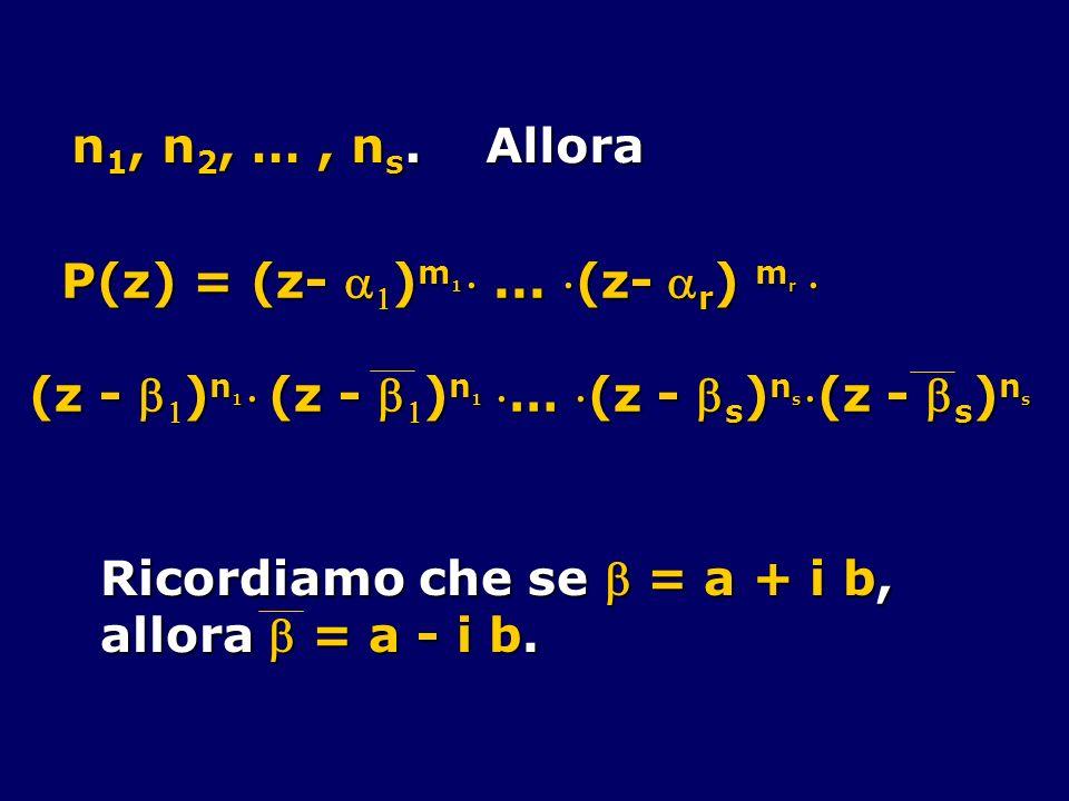 n 1, n 2, …, n s. Allora P(z) = (z- ) m 1... (z- r ) m r P(z) = (z- ) m 1... (z- r ) m r (z - ) n 1 (z - ) n 1 … (z - s ) n s(z - s ) n s Ricordiamo c