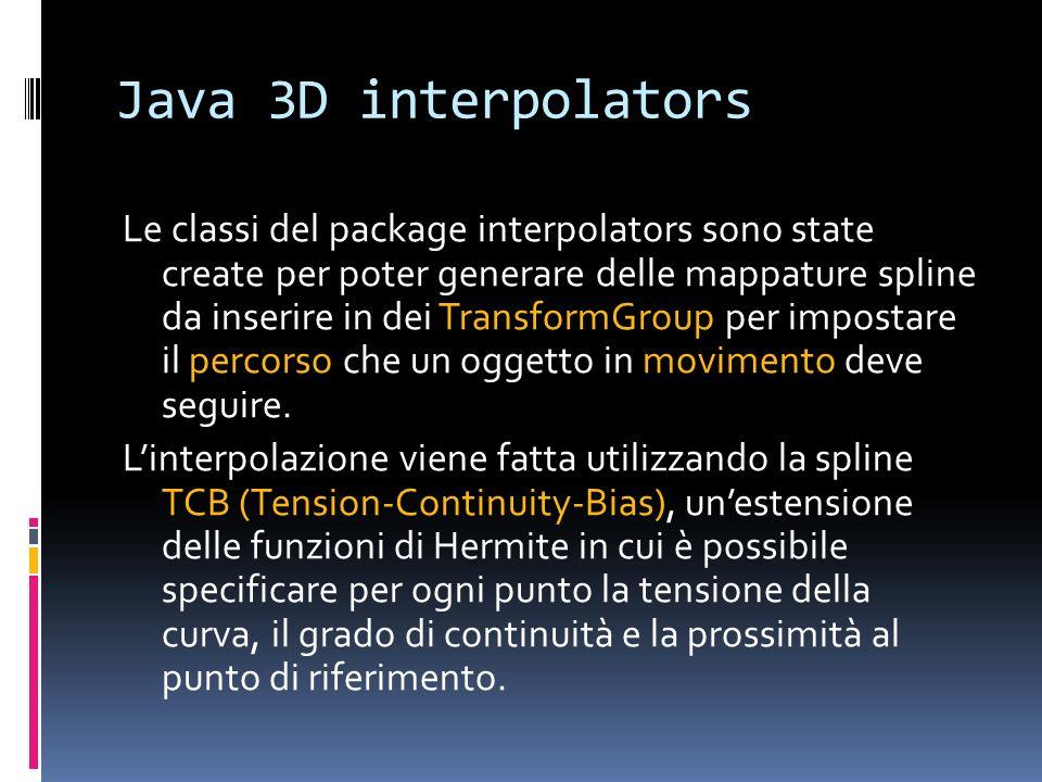 Java 3D interpolators Le classi del package interpolators sono state create per poter generare delle mappature spline da inserire in dei TransformGrou