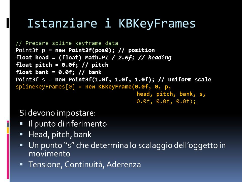 Istanziare i KBKeyFrames Si devono impostare: Il punto di riferimento Head, pitch, bank Un punto s che determina lo scalaggio delloggetto in movimento