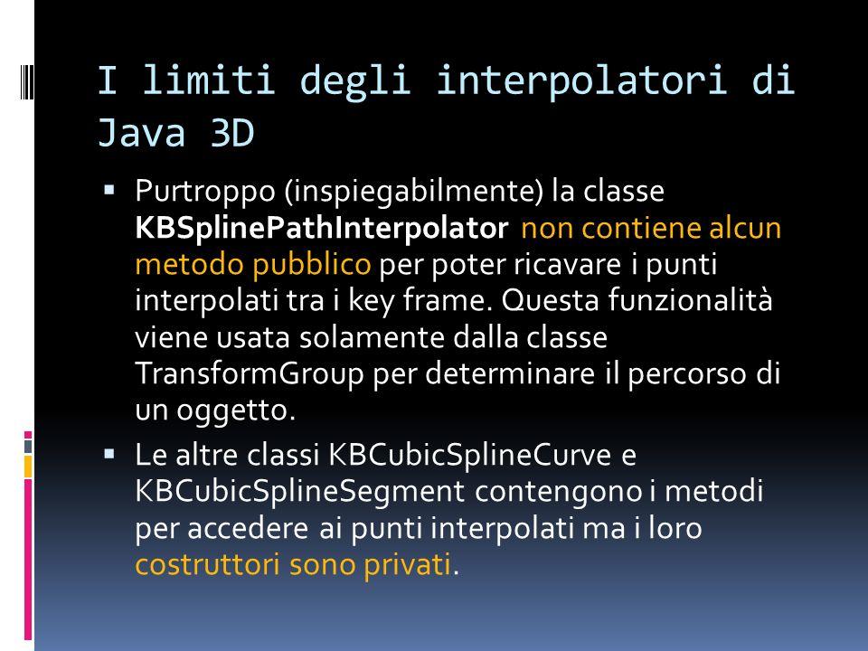 I limiti degli interpolatori di Java 3D Purtroppo (inspiegabilmente) la classe KBSplinePathInterpolator non contiene alcun metodo pubblico per poter r