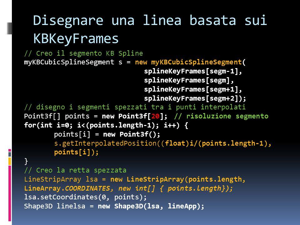 Disegnare una linea basata sui KBKeyFrames // Creo il segmento KB Spline myKBCubicSplineSegment s = new myKBCubicSplineSegment( splineKeyFrames[segm-1