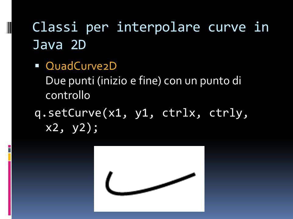 Classi per interpolare curve in Java 2D QuadCurve2D Due punti (inizio e fine) con un punto di controllo q.setCurve(x1, y1, ctrlx, ctrly, x2, y2);