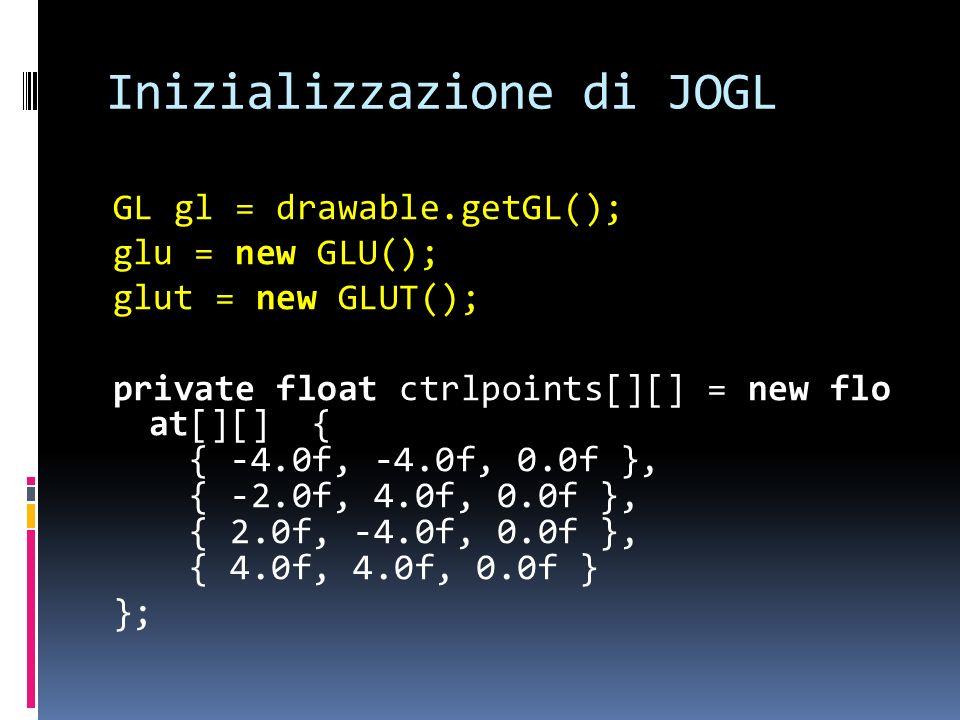 Inizializzazione di JOGL GL gl = drawable.getGL(); glu = new GLU(); glut = new GLUT(); private float ctrlpoints[][] = new flo at[][] { { -4.0f, -4.0f,